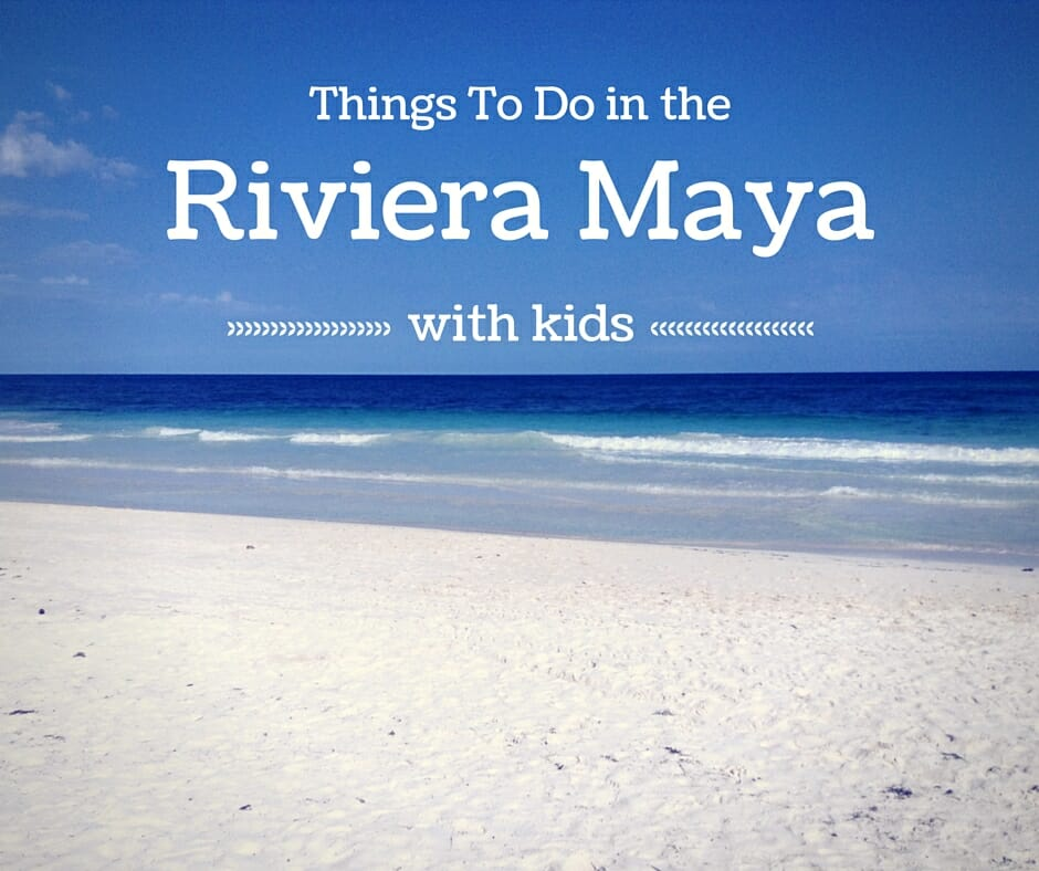 Top 5 Things To Do In The Riviera Maya With Kids
